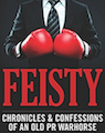 Feisty: Chronicles & Confession of an Old PR Warhorse